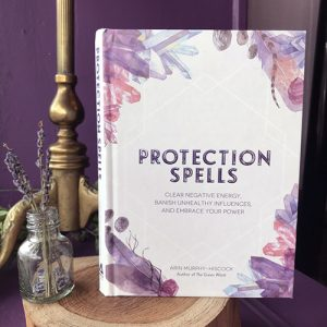 Protection Spells ~ Clear Negative Energy, Banish Unhealthy Influences, and Embrace Your Power