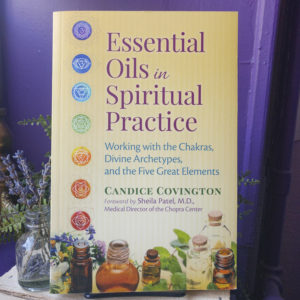 Essential Oils in Spiritual Practice ~ Working with the Chakras, Divine Archetypes, and the Five Great Elements
